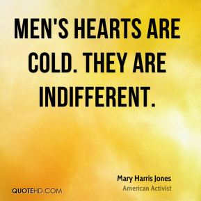 Men's hearts are cold. They are indifferent.