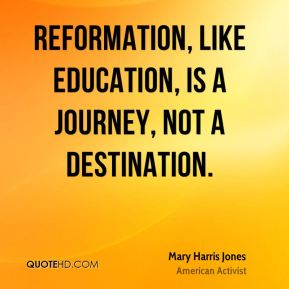 Mary Harris Jones - Reformation, like education, is a journey, not a destination.