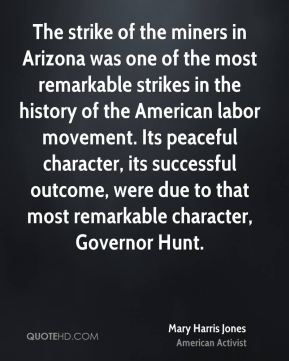 Mary Harris Jones - The strike of the miners in Arizona was one of the most remarkable strikes in the history of the American labor movement. Its peaceful character, its successful outcome, were due to that most remarkable character, Governor Hunt.