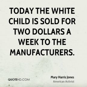 Today the white child is sold for two dollars a week to the manufacturers.