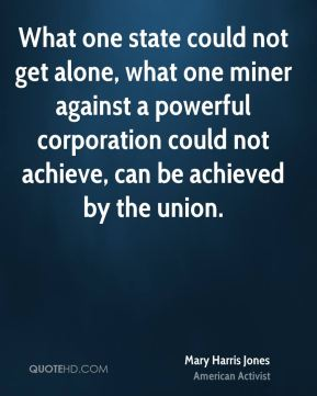 Mary Harris Jones - What one state could not get alone, what one miner against a powerful corporation could not achieve, can be achieved by the union.