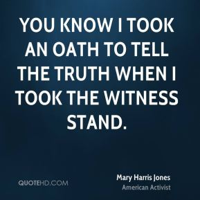 Mary Harris Jones - You know I took an oath to tell the truth when I took the witness stand.