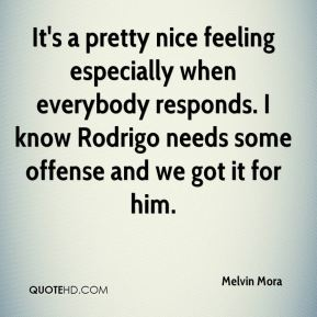 Melvin Mora  - It's a pretty nice feeling especially when everybody responds. I know Rodrigo needs some offense and we got it for him.