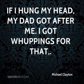 If I hung my head, my dad got after me. I got whuppings for that.