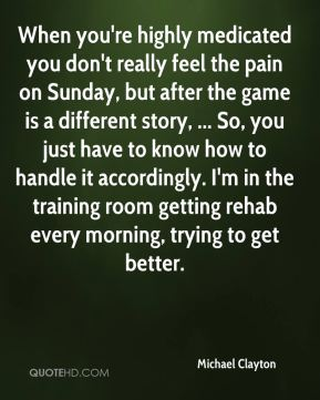 When you're highly medicated you don't really feel the pain on Sunday, but after the game is a different story, ... So, you just have to know how to handle it accordingly. I'm in the training room getting rehab every morning, trying to get better.