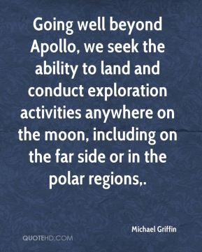 Going well beyond Apollo, we seek the ability to land and conduct exploration activities anywhere on the moon, including on the far side or in the polar regions.