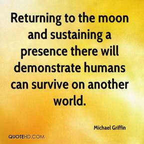 Returning to the moon and sustaining a presence there will demonstrate humans can survive on another world.