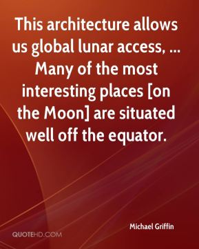 Michael Griffin  - This architecture allows us global lunar access, ... Many of the most interesting places [on the Moon] are situated well off the equator.