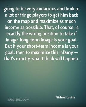 Michael Levine  - going to be very audacious and look to a lot of fringe players to get him back on the map and maximize as much income as possible. That, of course, is exactly the wrong position to take if image, long-term image is your goal. But if your short-term income is your goal, then to maximize this infamy -- that's exactly what I think will happen.