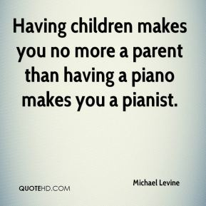 Michael Levine  - Having children makes you no more a parent than having a piano makes you a pianist.