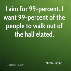 Michael Levine  - I aim for 99-percent. I want 99-percent of the people to walk out of the hall elated.