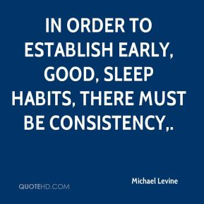 Michael Levine  - In order to establish early, good, sleep habits, there must be consistency.