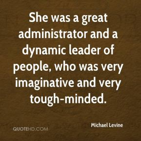 Michael Levine  - She was a great administrator and a dynamic leader of people, who was very imaginative and very tough-minded.