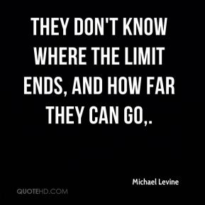 Michael Levine  - They don't know where the limit ends, and how far they can go.