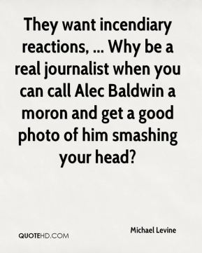Michael Levine  - They want incendiary reactions, ... Why be a real journalist when you can call Alec Baldwin a moron and get a good photo of him smashing your head?