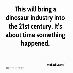 Michael Levine  - This will bring a dinosaur industry into the 21st century. It's about time something happened.