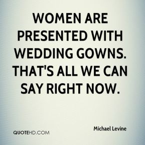 Michael Levine  - Women are presented with wedding gowns. That's all we can say right now.