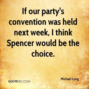 If our party's convention was held next week, I think Spencer would be the choice.
