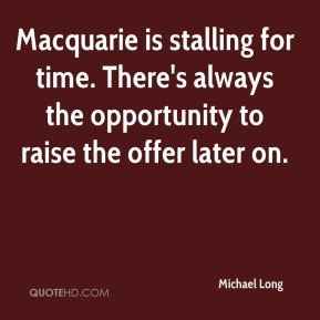 Michael Long  - Macquarie is stalling for time. There's always the opportunity to raise the offer later on.