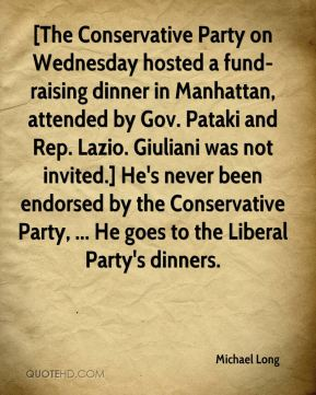 Michael Long  - [The Conservative Party on Wednesday hosted a fund-raising dinner in Manhattan, attended by Gov. Pataki and Rep. Lazio. Giuliani was not invited.] He's never been endorsed by the Conservative Party, ... He goes to the Liberal Party's dinners.
