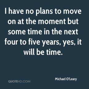 Michael O'Leary  - I have no plans to move on at the moment but some time in the next four to five years, yes, it will be time.