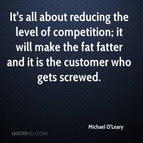 Michael O'Leary  - It's all about reducing the level of competition; it will make the fat fatter and it is the customer who gets screwed.
