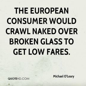 Michael O'Leary  - The European consumer would crawl naked over broken glass to get low fares.