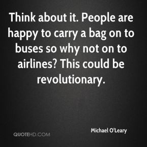 Michael O'Leary  - Think about it. People are happy to carry a bag on to buses so why not on to airlines? This could be revolutionary.
