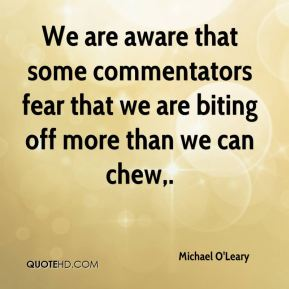 Michael O'Leary  - We are aware that some commentators fear that we are biting off more than we can chew.