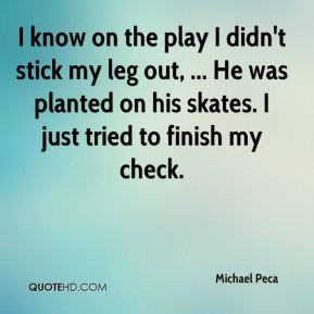 Michael Peca  - I know on the play I didn't stick my leg out, ... He was planted on his skates. I just tried to finish my check.