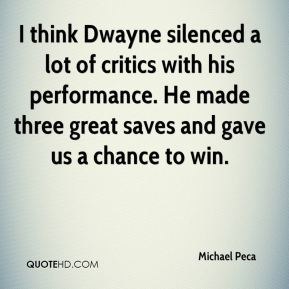 Michael Peca  - I think Dwayne silenced a lot of critics with his performance. He made three great saves and gave us a chance to win.