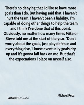 Michael Peca  - There's no denying that I'd like to have more goals than I do. But having said that, I haven't hurt the team. I haven't been a liability. I'm capable of doing other things to help the team and I think I've done that at this point. Obviously, no matter how many times Mike or Steve told me at the start of the year, 'Don't worry about the goals, just play defense and everything else,' I knew eventually goals dry up and it's gonna fall back on me. But that's the expectations I place on myself also.
