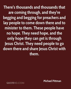 Michael Pittman  - There's thousands and thousands that are coming through, and they're begging and begging for preachers and lay people to come down there and to minister to them. These people have no hope. They need hope, and the only hope they can get is through Jesus Christ. They need people to go down there and share Jesus Christ with them.