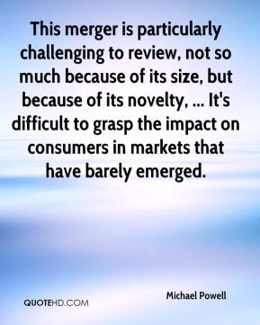 Michael Powell  - This merger is particularly challenging to review, not so much because of its size, but because of its novelty, ... It's difficult to grasp the impact on consumers in markets that have barely emerged.