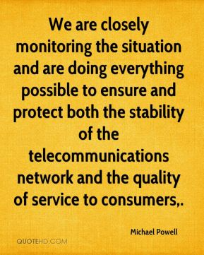 Michael Powell  - We are closely monitoring the situation and are doing everything possible to ensure and protect both the stability of the telecommunications network and the quality of service to consumers.