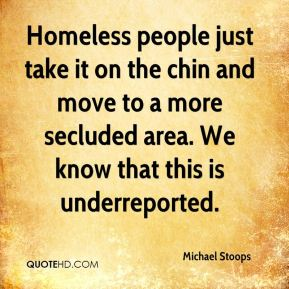 Homeless people just take it on the chin and move to a more secluded area. We know that this is underreported.