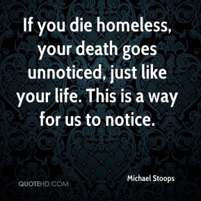 If you die homeless, your death goes unnoticed, just like your life. This is a way for us to notice.