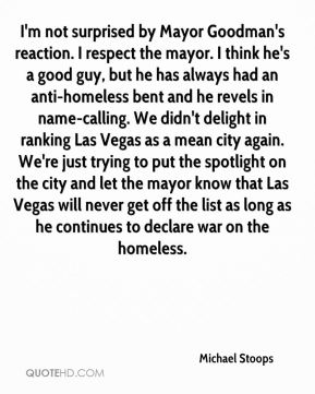Michael Stoops  - I'm not surprised by Mayor Goodman's reaction. I respect the mayor. I think he's a good guy, but he has always had an anti-homeless bent and he revels in name-calling. We didn't delight in ranking Las Vegas as a mean city again. We're just trying to put the spotlight on the city and let the mayor know that Las Vegas will never get off the list as long as he continues to declare war on the homeless.