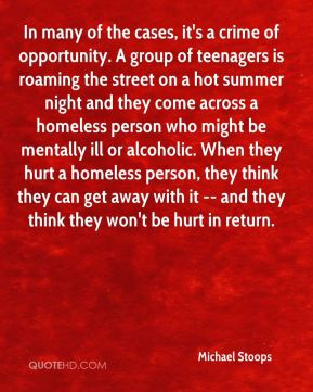 Michael Stoops  - In many of the cases, it's a crime of opportunity. A group of teenagers is roaming the street on a hot summer night and they come across a homeless person who might be mentally ill or alcoholic. When they hurt a homeless person, they think they can get away with it -- and they think they won't be hurt in return.