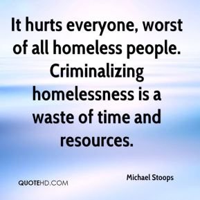 It hurts everyone, worst of all homeless people. Criminalizing homelessness is a waste of time and resources.