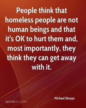 Michael Stoops  - People think that homeless people are not human beings and that it's OK to hurt them and, most importantly, they think they can get away with it.