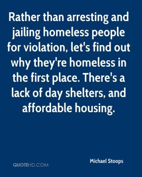 Rather than arresting and jailing homeless people for violation, let's find out why they're homeless in the first place. There's a lack of day shelters, and affordable housing.