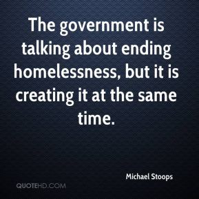 The government is talking about ending homelessness, but it is creating it at the same time.