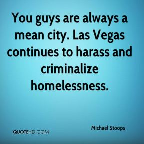 You guys are always a mean city. Las Vegas continues to harass and criminalize homelessness.