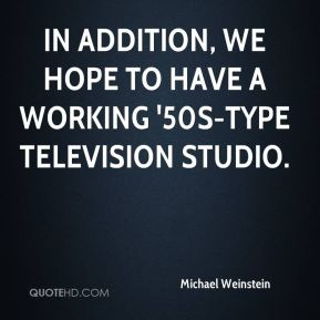 In addition, we hope to have a working '50s-type television studio.