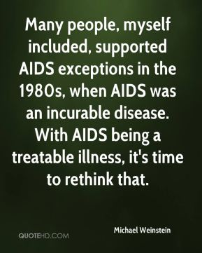 Michael Weinstein  - Many people, myself included, supported AIDS exceptions in the 1980s, when AIDS was an incurable disease. With AIDS being a treatable illness, it's time to rethink that.