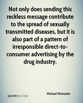 Not only does sending this reckless message contribute to the spread of sexually transmitted diseases, but it is also part of a pattern of irresponsible direct-to-consumer advertising by the drug industry.