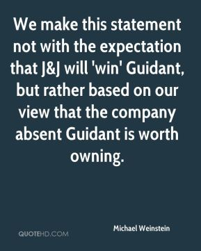 We make this statement not with the expectation that J&J will 'win' Guidant, but rather based on our view that the company absent Guidant is worth owning.