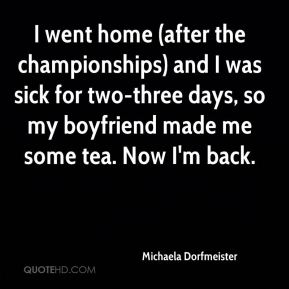 I went home (after the championships) and I was sick for two-three days, so my boyfriend made me some tea. Now I'm back.