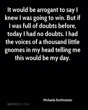 It would be arrogant to say I knew I was going to win. But if I was full of doubts before, today I had no doubts. I had the voices of a thousand little gnomes in my head telling me this would be my day.